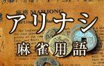 【アリナシ】とは(麻雀用語辞典)