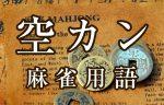 【空カン(クウカン)】とは(麻雀用語辞典)