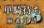 【単騎待ち(タンキマチ)】とは(麻雀用語辞典)