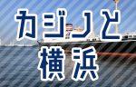 カジノが横浜にやってくる?世界都市・横浜の顔へ