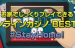 オンラインカジノBEST5!#StayHome!お家でじっくりプレイできる